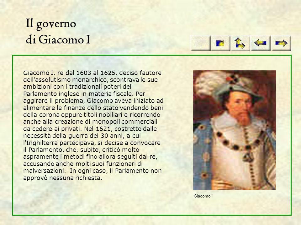 Il governo di Giacomo I Giacomo I, re dal 1603 al 1625, deciso fautore dell'assolutismo monarchico, scontrava le sue ambizioni con i tradizionali pote