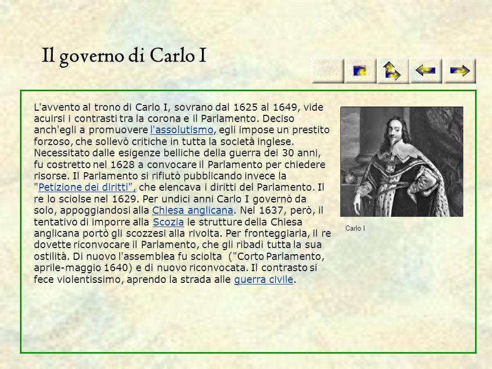 Il governo di Carlo I L'avvento al trono di Carlo I, sovrano dal 1625 al 1649, vide acuirsi i contrasti tra la corona e il Parlamento. Deciso anch'egl