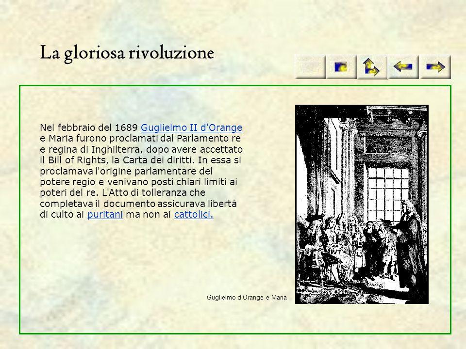 La gloriosa rivoluzione Nel febbraio del 1689 Guglielmo II d'Orange e Maria furono proclamati dal Parlamento re e regina di Inghilterra, dopo avere ac