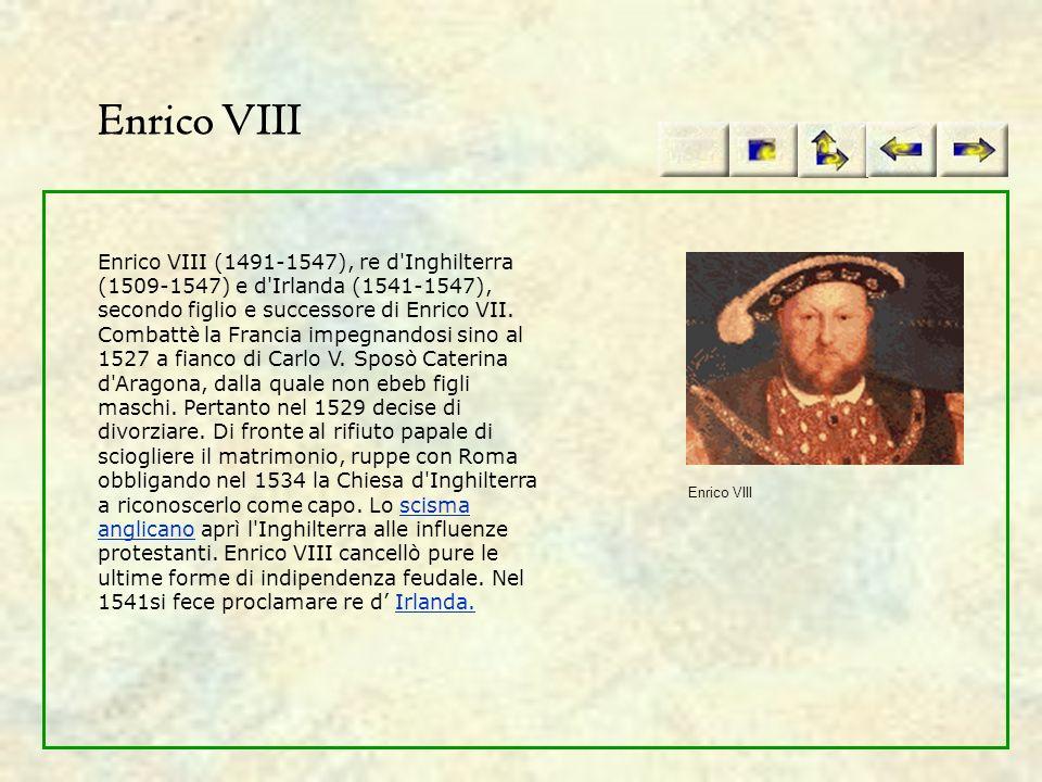 Enrico VIII Enrico VIII (1491-1547), re d'Inghilterra (1509-1547) e d'Irlanda (1541-1547), secondo figlio e successore di Enrico VII. Combattè la Fran