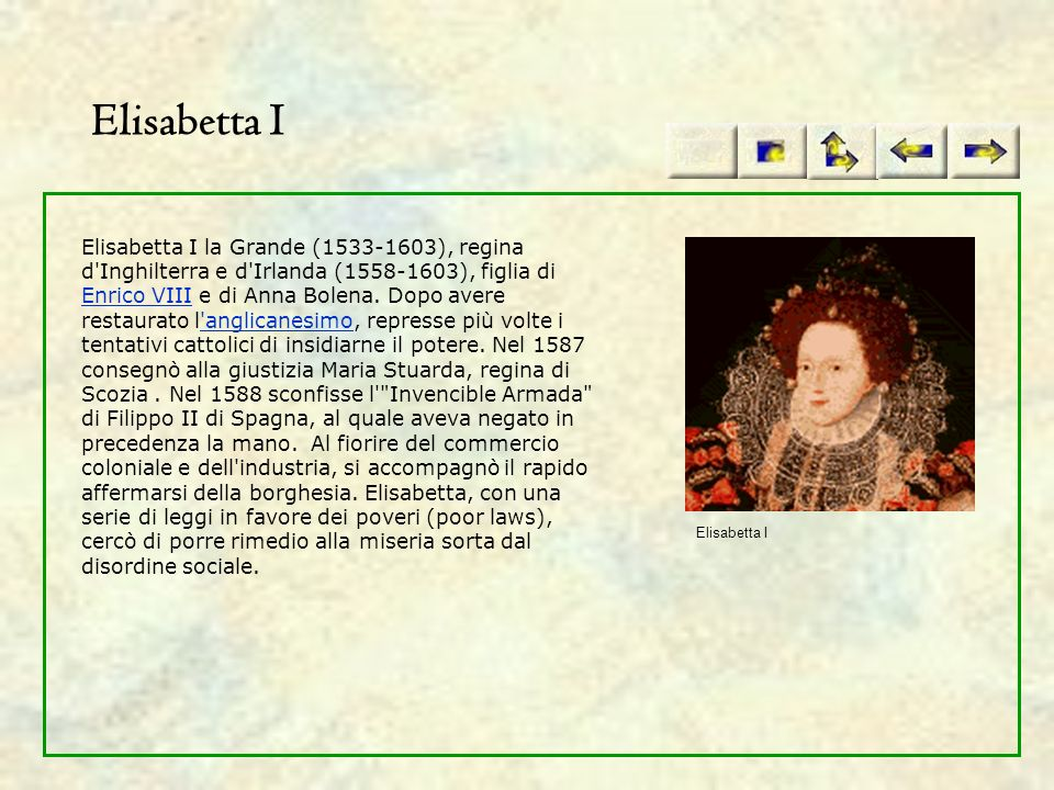 Elisabetta I Elisabetta I la Grande (1533-1603), regina d'Inghilterra e d'Irlanda (1558-1603), figlia di Enrico VIII e di Anna Bolena. Dopo avere rest