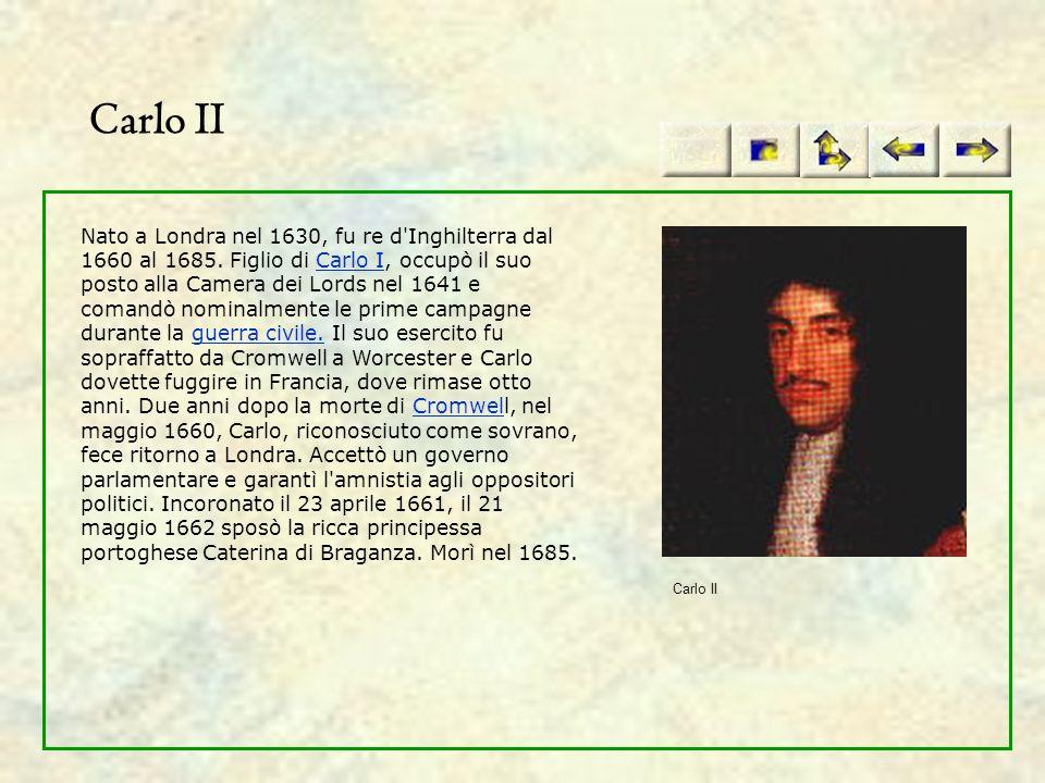 Carlo II Nato a Londra nel 1630, fu re d'Inghilterra dal 1660 al 1685. Figlio di Carlo I, occupò il suo posto alla Camera dei Lords nel 1641 e comandò