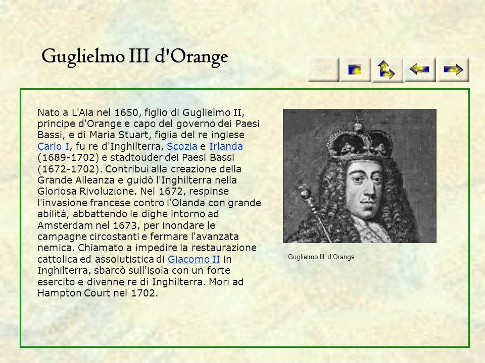 Guglielmo III d'Orange Nato a L'Aia nel 1650, figlio di Guglielmo II, principe d'Orange e capo del governo dei Paesi Bassi, e di Maria Stuart, figlia