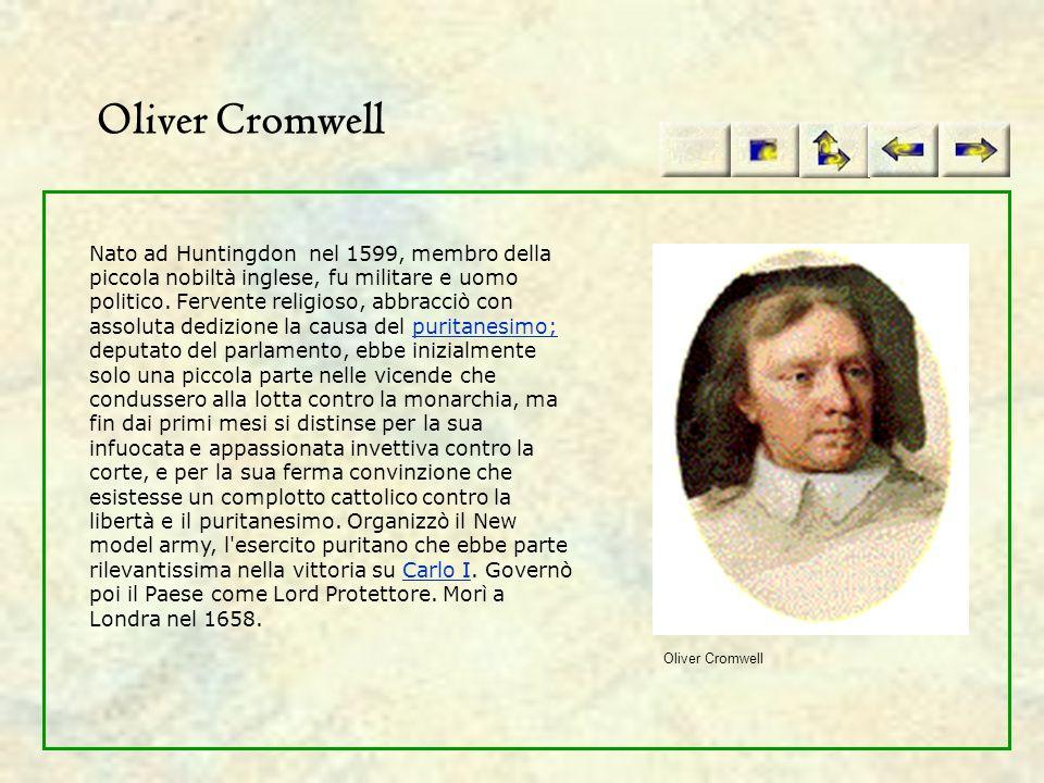 Oliver Cromwell Nato ad Huntingdon nel 1599, membro della piccola nobiltà inglese, fu militare e uomo politico. Fervente religioso, abbracciò con asso