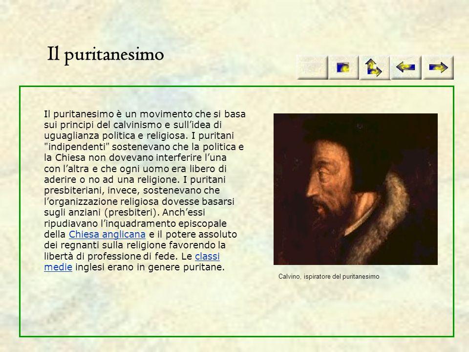 Il puritanesimo Il puritanesimo è un movimento che si basa sui principi del calvinismo e sullidea di uguaglianza politica e religiosa. I puritani
