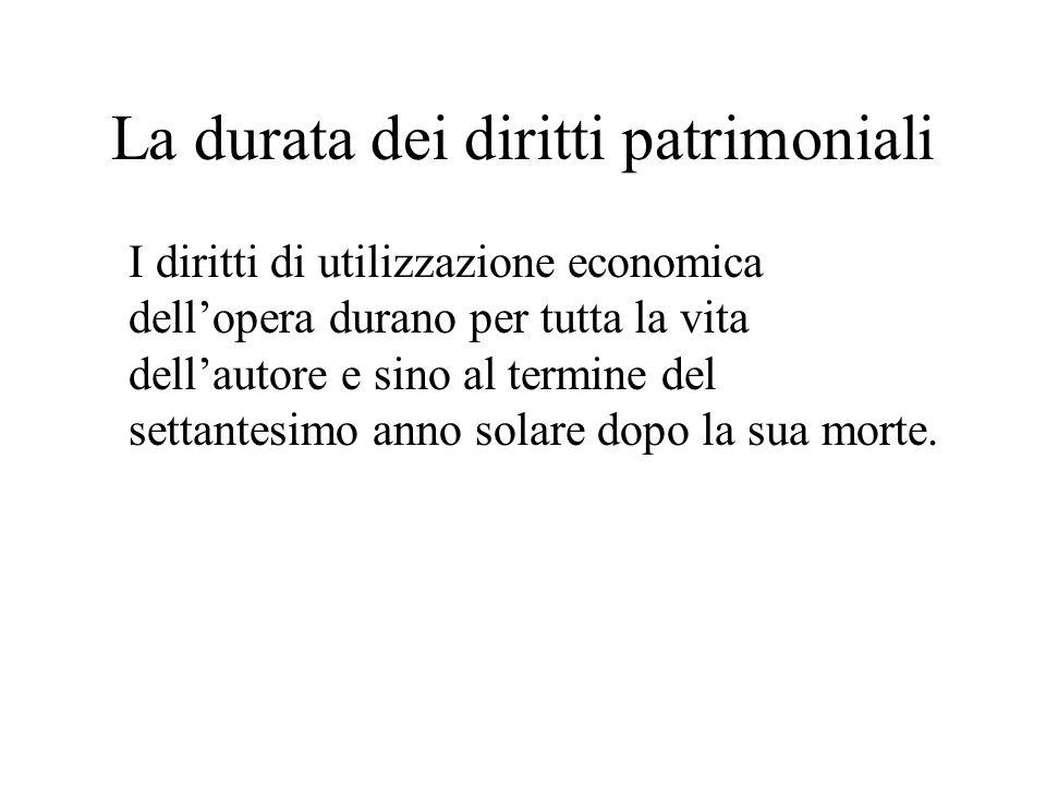 La durata dei diritti patrimoniali I diritti di utilizzazione economica dellopera durano per tutta la vita dellautore e sino al termine del settantesi