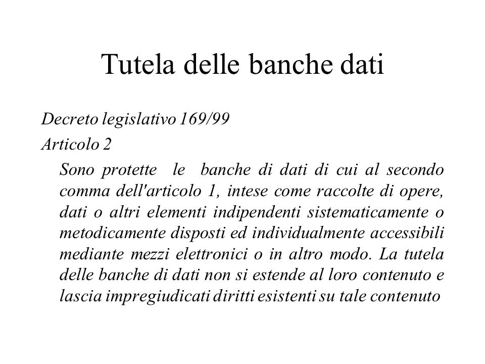 Tutela delle banche dati Decreto legislativo 169/99 Articolo 2 Sono protette le banche di dati di cui al secondo comma dell'articolo 1, intese come ra