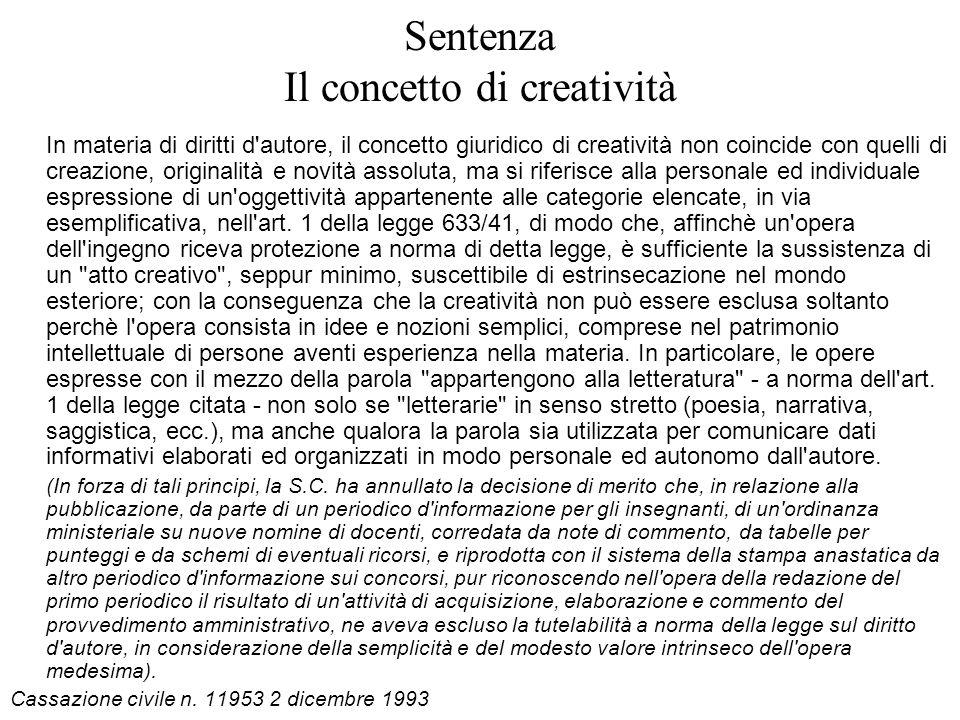 Sentenza Il concetto di creatività In materia di diritti d autore, il concetto giuridico di creatività non coincide con quelli di creazione, originalità e novità assoluta, ma si riferisce alla personale ed individuale espressione di un oggettività appartenente alle categorie elencate, in via esemplificativa, nell art.