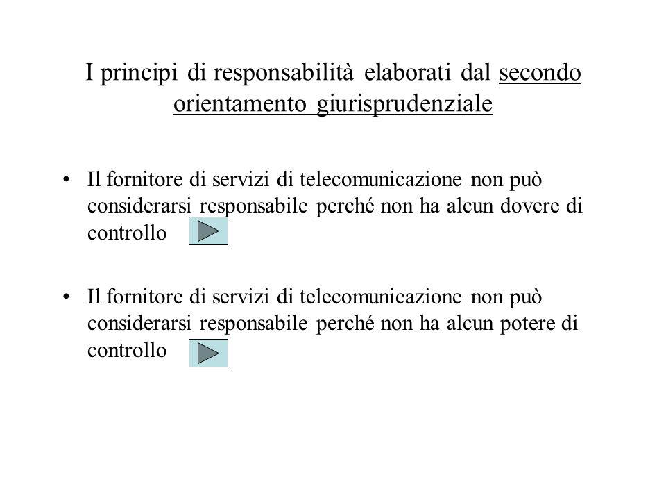 I principi di responsabilità elaborati dal secondo orientamento giurisprudenziale Il fornitore di servizi di telecomunicazione non può considerarsi responsabile perché non ha alcun dovere di controllo Il fornitore di servizi di telecomunicazione non può considerarsi responsabile perché non ha alcun potere di controllo