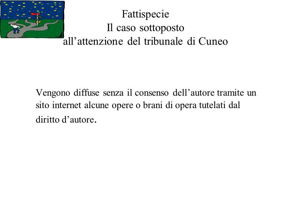 Fattispecie Il caso sottoposto allattenzione del tribunale di Cuneo Vengono diffuse senza il consenso dellautore tramite un sito internet alcune opere o brani di opera tutelati dal diritto dautore.
