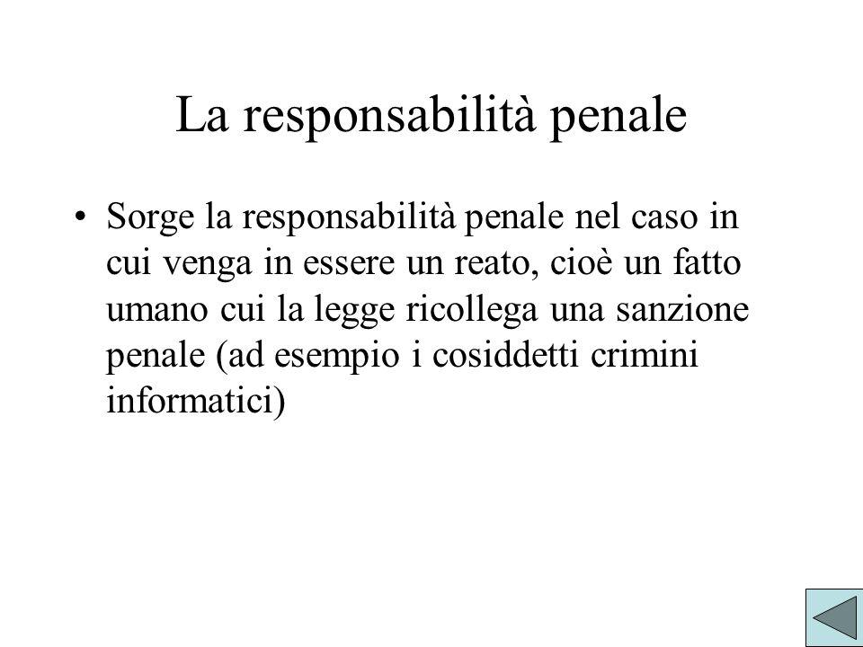 La responsabilità penale Sorge la responsabilità penale nel caso in cui venga in essere un reato, cioè un fatto umano cui la legge ricollega una sanzione penale (ad esempio i cosiddetti crimini informatici)