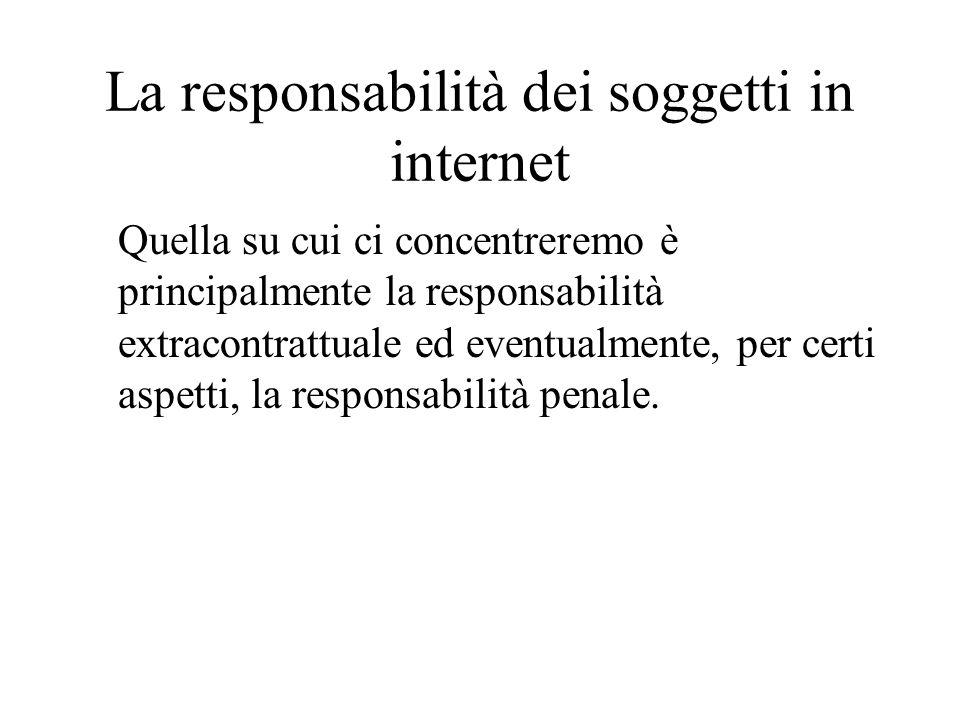 La responsabilità dei soggetti in internet Quella su cui ci concentreremo è principalmente la responsabilità extracontrattuale ed eventualmente, per certi aspetti, la responsabilità penale.