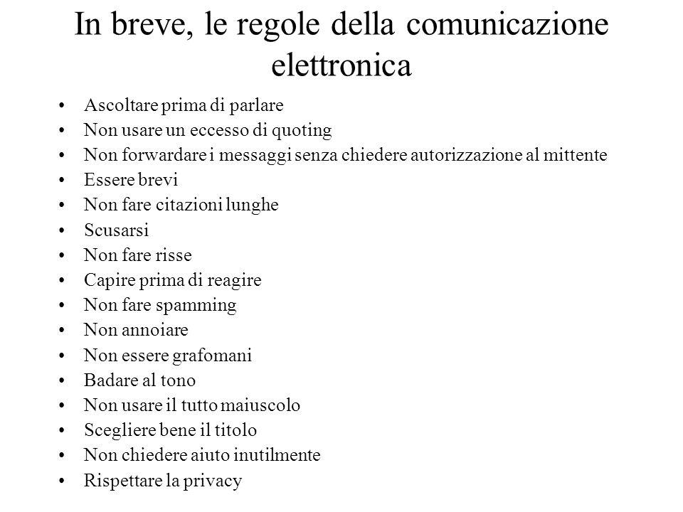 In breve, le regole della comunicazione elettronica Ascoltare prima di parlare Non usare un eccesso di quoting Non forwardare i messaggi senza chieder