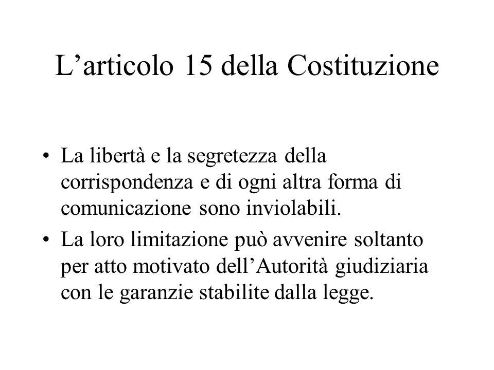 Larticolo 15 della Costituzione La libertà e la segretezza della corrispondenza e di ogni altra forma di comunicazione sono inviolabili.
