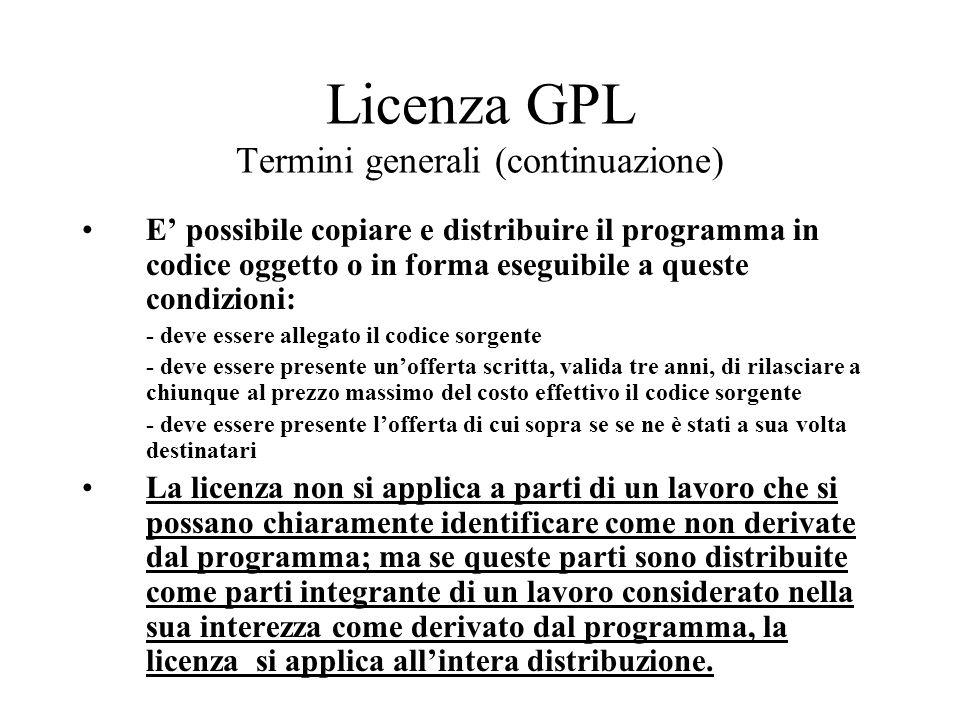 Licenza GPL Termini generali (continuazione) E possibile copiare e distribuire il programma in codice oggetto o in forma eseguibile a queste condizion