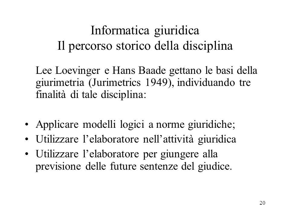 20 Informatica giuridica Il percorso storico della disciplina Lee Loevinger e Hans Baade gettano le basi della giurimetria (Jurimetrics 1949), individ