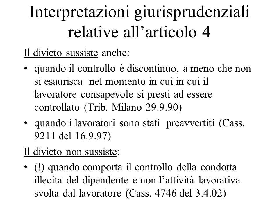 Interpretazioni giurisprudenziali relative allarticolo 4 Il divieto sussiste anche: quando il controllo è discontinuo, a meno che non si esaurisca nel momento in cui in cui il lavoratore consapevole si presti ad essere controllato (Trib.