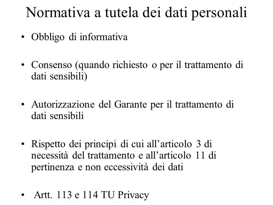 Normativa a tutela dei dati personali Obbligo di informativa Consenso (quando richiesto o per il trattamento di dati sensibili) Autorizzazione del Garante per il trattamento di dati sensibili Rispetto dei principi di cui allarticolo 3 di necessità del trattamento e allarticolo 11 di pertinenza e non eccessività dei dati Artt.