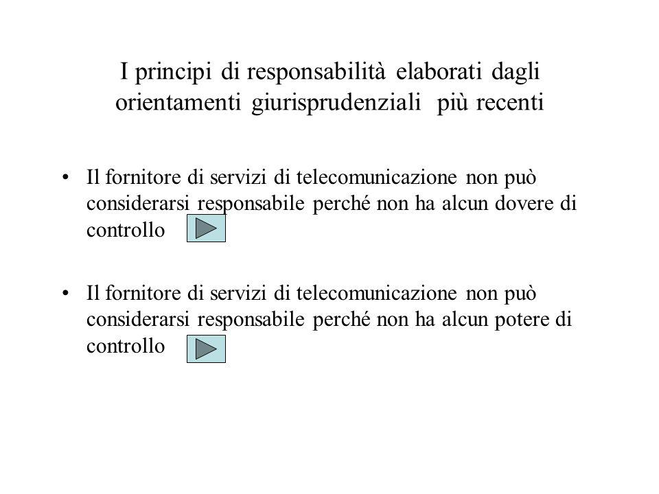 I principi di responsabilità elaborati dagli orientamenti giurisprudenziali più recenti Il fornitore di servizi di telecomunicazione non può considerarsi responsabile perché non ha alcun dovere di controllo Il fornitore di servizi di telecomunicazione non può considerarsi responsabile perché non ha alcun potere di controllo