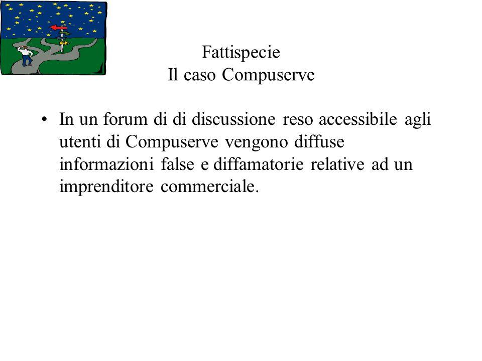 Fattispecie Il caso Compuserve In un forum di di discussione reso accessibile agli utenti di Compuserve vengono diffuse informazioni false e diffamatorie relative ad un imprenditore commerciale.