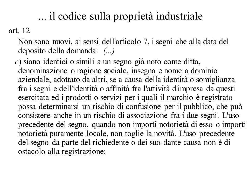 ... il codice sulla proprietà industriale art. 12 Non sono nuovi, ai sensi dell'articolo 7, i segni che alla data del deposito della domanda: (...) c)