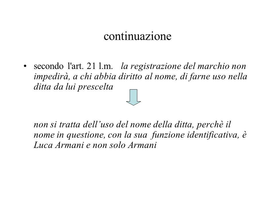 continuazione secondo l'art. 21 l.m. la registrazione del marchio non impedirà, a chi abbia diritto al nome, di farne uso nella ditta da lui prescelta