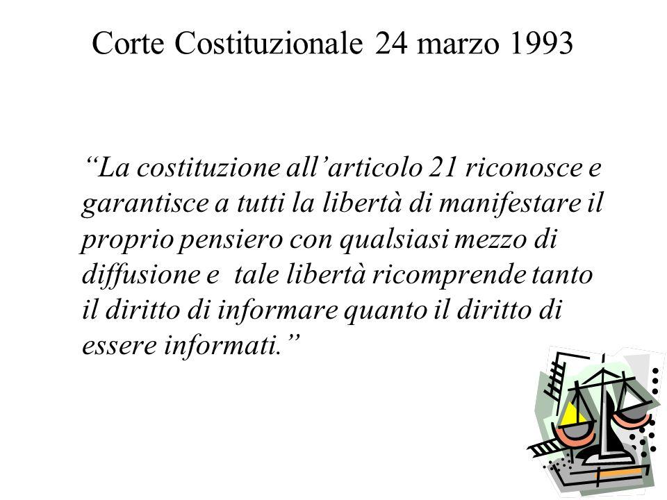 Corte Costituzionale 24 marzo 1993 La costituzione allarticolo 21 riconosce e garantisce a tutti la libertà di manifestare il proprio pensiero con qualsiasi mezzo di diffusione e tale libertà ricomprende tanto il diritto di informare quanto il diritto di essere informati.