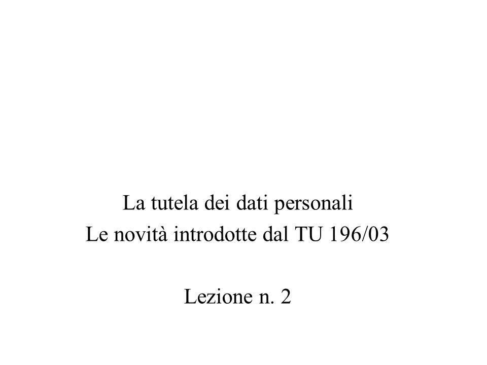 La tutela dei dati personali Le novità introdotte dal TU 196/03 Lezione n. 2