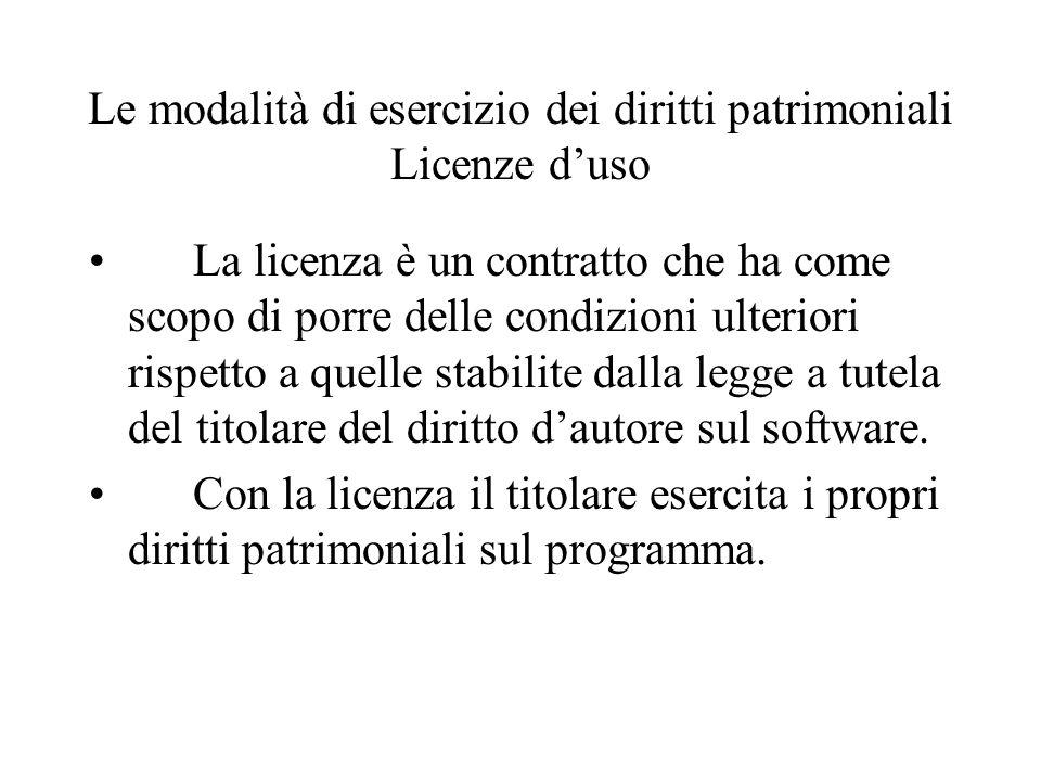 Le modalità di esercizio dei diritti patrimoniali Licenze duso La licenza è un contratto che ha come scopo di porre delle condizioni ulteriori rispetto a quelle stabilite dalla legge a tutela del titolare del diritto dautore sul software.