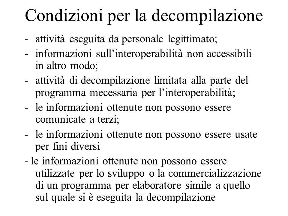 Condizioni per la decompilazione -attività eseguita da personale legittimato; -informazioni sullinteroperabilità non accessibili in altro modo; -attività di decompilazione limitata alla parte del programma mecessaria per linteroperabilità; -le informazioni ottenute non possono essere comunicate a terzi; -le informazioni ottenute non possono essere usate per fini diversi - le informazioni ottenute non possono essere utilizzate per lo sviluppo o la commercializzazione di un programma per elaboratore simile a quello sul quale si è eseguita la decompilazione