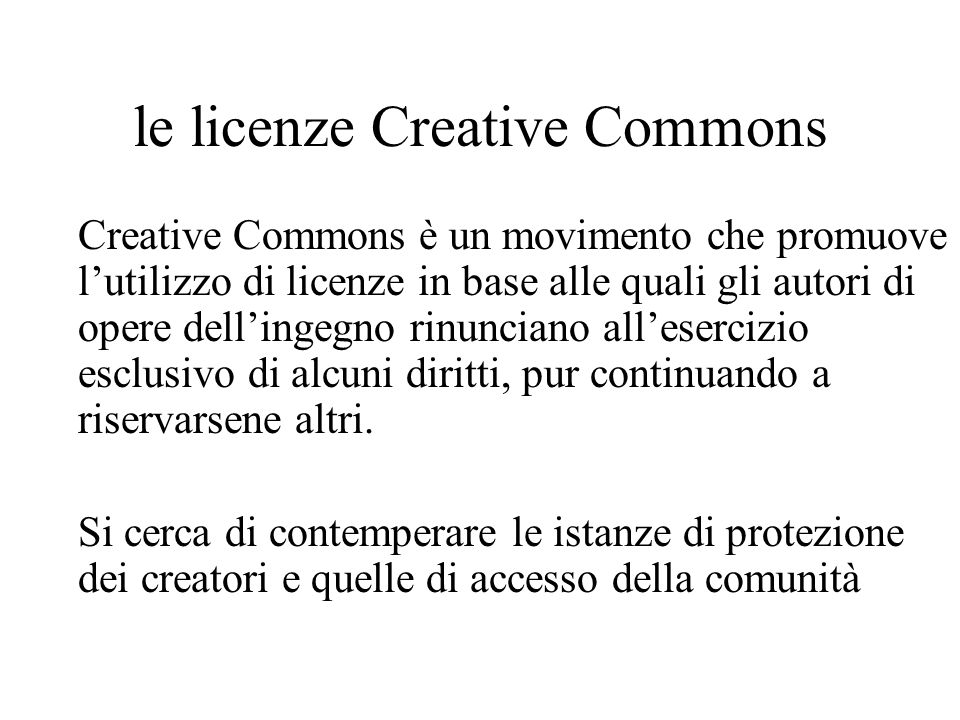 le licenze Creative Commons Creative Commons è un movimento che promuove lutilizzo di licenze in base alle quali gli autori di opere dellingegno rinunciano allesercizio esclusivo di alcuni diritti, pur continuando a riservarsene altri.