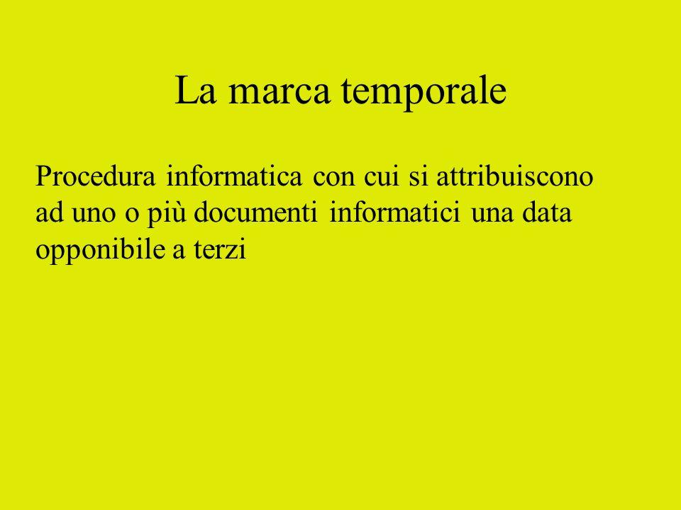 La marca temporale Procedura informatica con cui si attribuiscono ad uno o più documenti informatici una data opponibile a terzi
