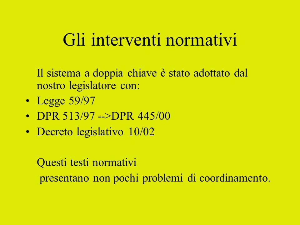 Gli interventi normativi Il sistema a doppia chiave è stato adottato dal nostro legislatore con: Legge 59/97 DPR 513/97 -->DPR 445/00 Decreto legislat