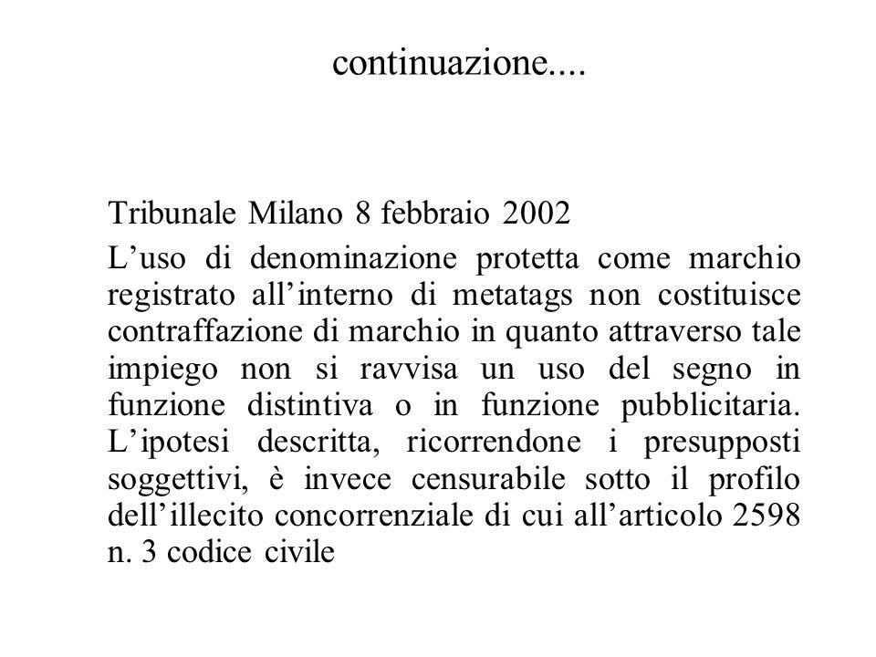 Tribunale Milano 8 febbraio 2002 Luso di denominazione protetta come marchio registrato allinterno di metatags non costituisce contraffazione di marchio in quanto attraverso tale impiego non si ravvisa un uso del segno in funzione distintiva o in funzione pubblicitaria.