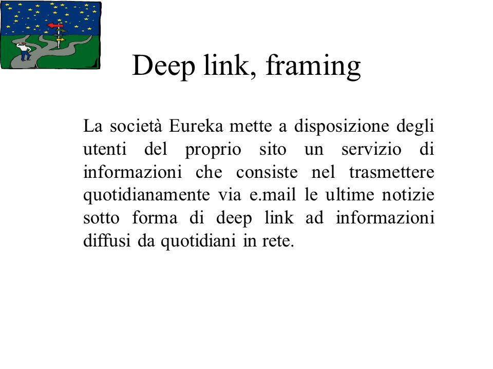 Deep link, framing La società Eureka mette a disposizione degli utenti del proprio sito un servizio di informazioni che consiste nel trasmettere quotidianamente via e.mail le ultime notizie sotto forma di deep link ad informazioni diffusi da quotidiani in rete.