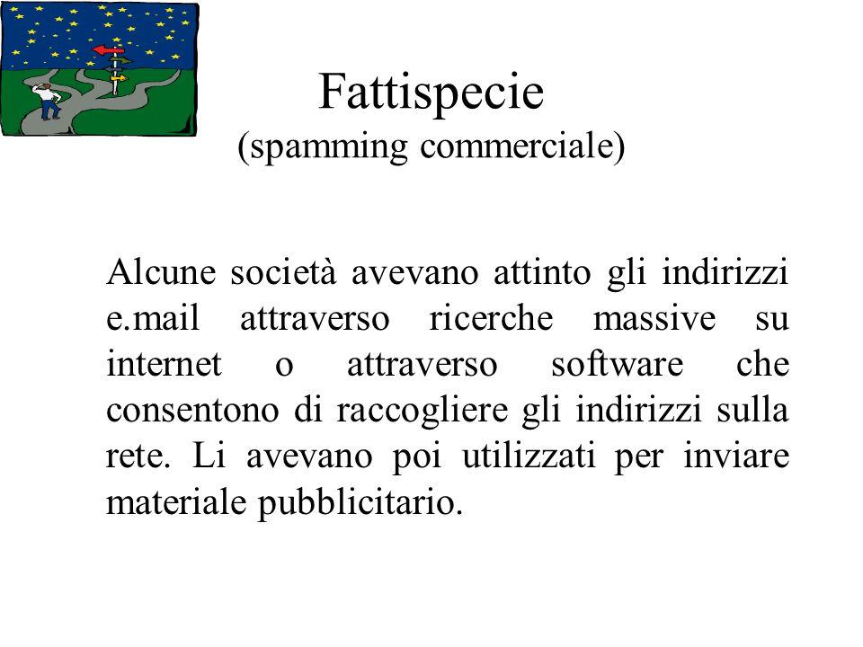 Fattispecie (spamming commerciale) Alcune società avevano attinto gli indirizzi e.mail attraverso ricerche massive su internet o attraverso software che consentono di raccogliere gli indirizzi sulla rete.