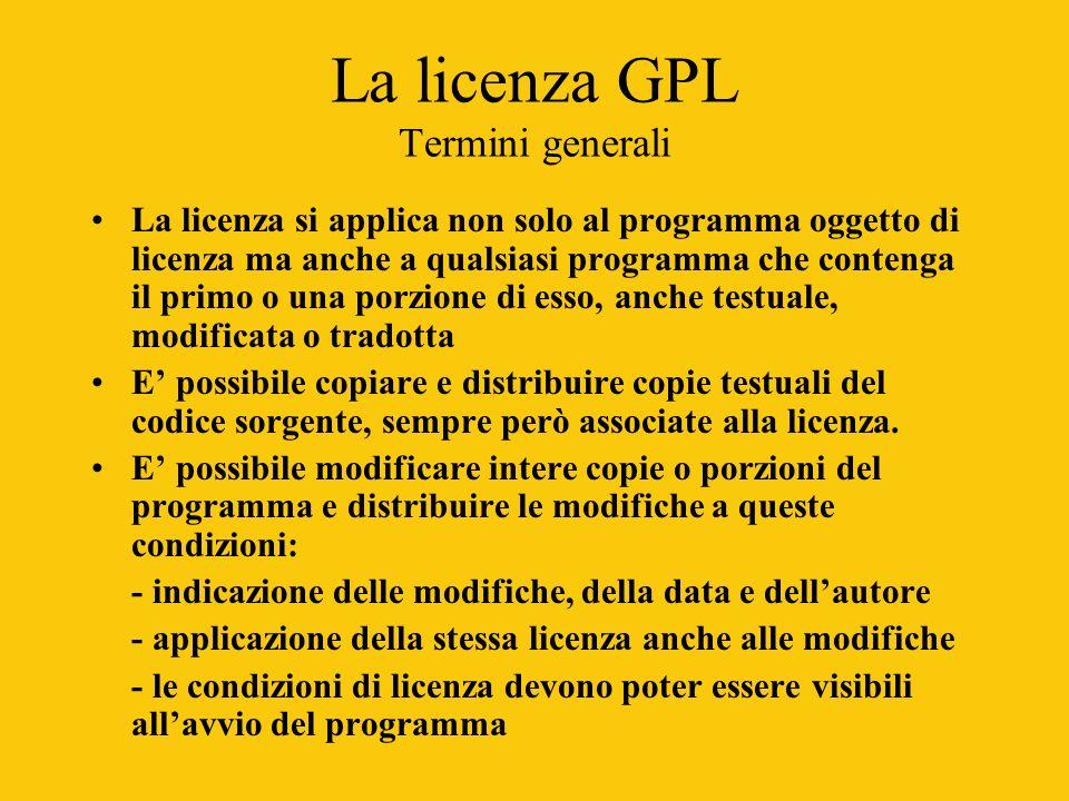 La licenza GPL Termini generali La licenza si applica non solo al programma oggetto di licenza ma anche a qualsiasi programma che contenga il primo o una porzione di esso, anche testuale, modificata o tradotta E possibile copiare e distribuire copie testuali del codice sorgente, sempre però associate alla licenza.