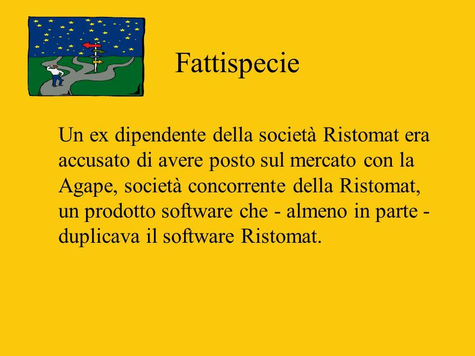 Fattispecie Un ex dipendente della società Ristomat era accusato di avere posto sul mercato con la Agape, società concorrente della Ristomat, un prodotto software che - almeno in parte - duplicava il software Ristomat.