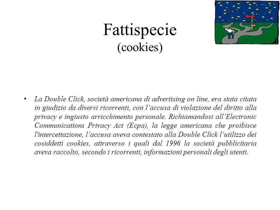 Fattispecie (cookies) La Double Click, società americana di advertising on line, era stata citata in giudizio da diversi ricorrenti, con laccusa di violazione del diritto alla privacy e ingiusto arricchimento personale.