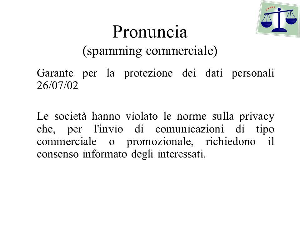 Pronuncia (spamming commerciale) Garante per la protezione dei dati personali 26/07/02 Le società hanno violato le norme sulla privacy che, per l invio di comunicazioni di tipo commerciale o promozionale, richiedono il consenso informato degli interessati.