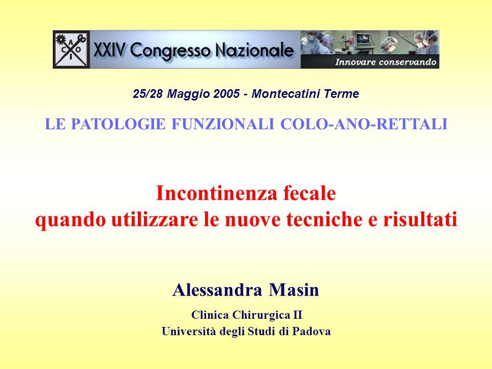 25/28 Maggio 2005 - Montecatini Terme LE PATOLOGIE FUNZIONALI COLO-ANO-RETTALI Incontinenza fecale quando utilizzare le nuove tecniche e risultati Ale