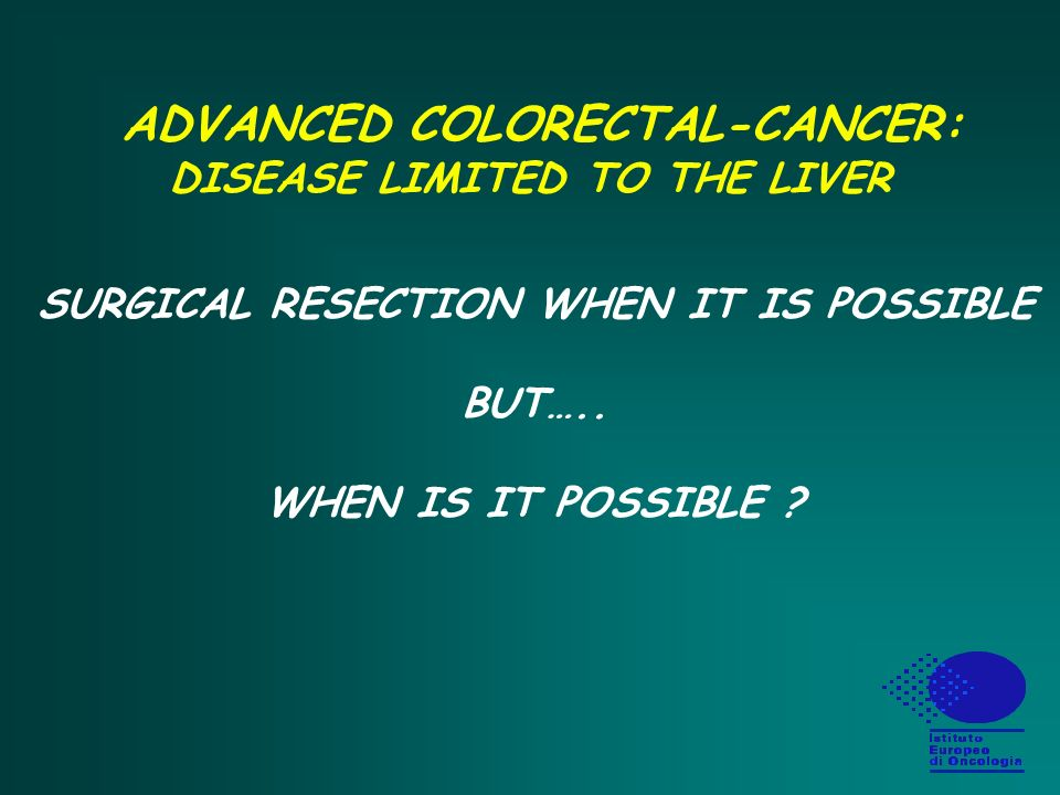 ADVANCED COLORECTAL-CANCER: LIVER RESECTION Disease Related Factors AGE IS NOT (Fong et al, Ann Surg 222: 426, 1995) MARGINS : It does not make sense Size of Largest Met > 5 cm Disease Free Interval < 12 mos Number of Mets > 3 Primary Node Positive CEA > 200 ng/mg (JCO, 15: 938 - 46, 1997)