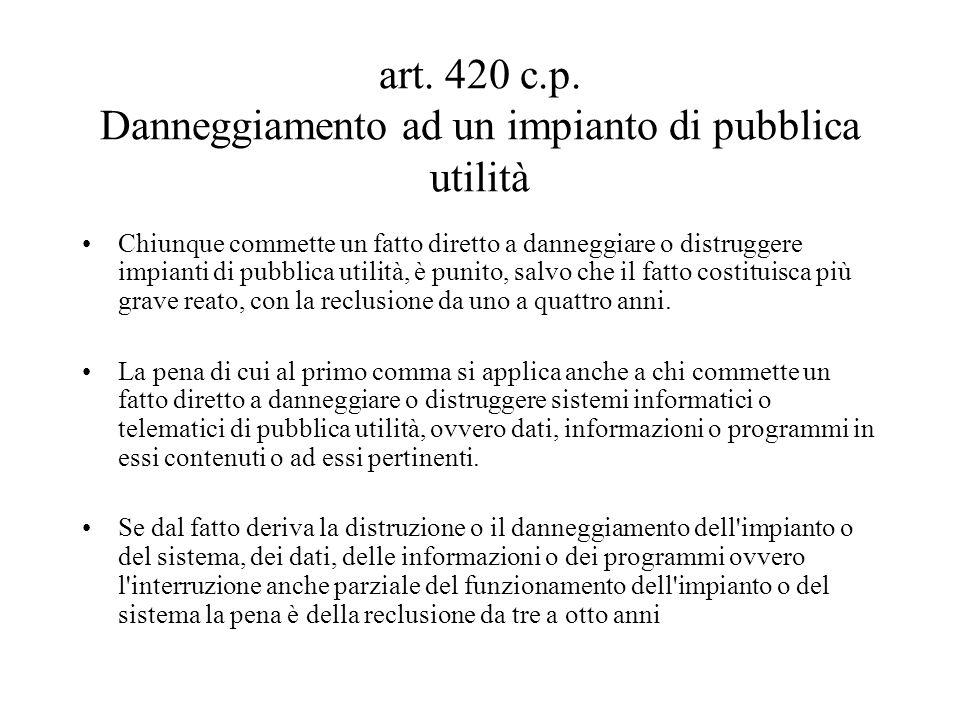 art. 420 c.p. Danneggiamento ad un impianto di pubblica utilità Chiunque commette un fatto diretto a danneggiare o distruggere impianti di pubblica ut