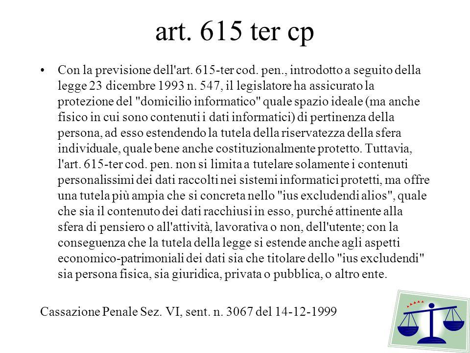 art. 615 ter cp Con la previsione dell'art. 615-ter cod. pen., introdotto a seguito della legge 23 dicembre 1993 n. 547, il legislatore ha assicurato