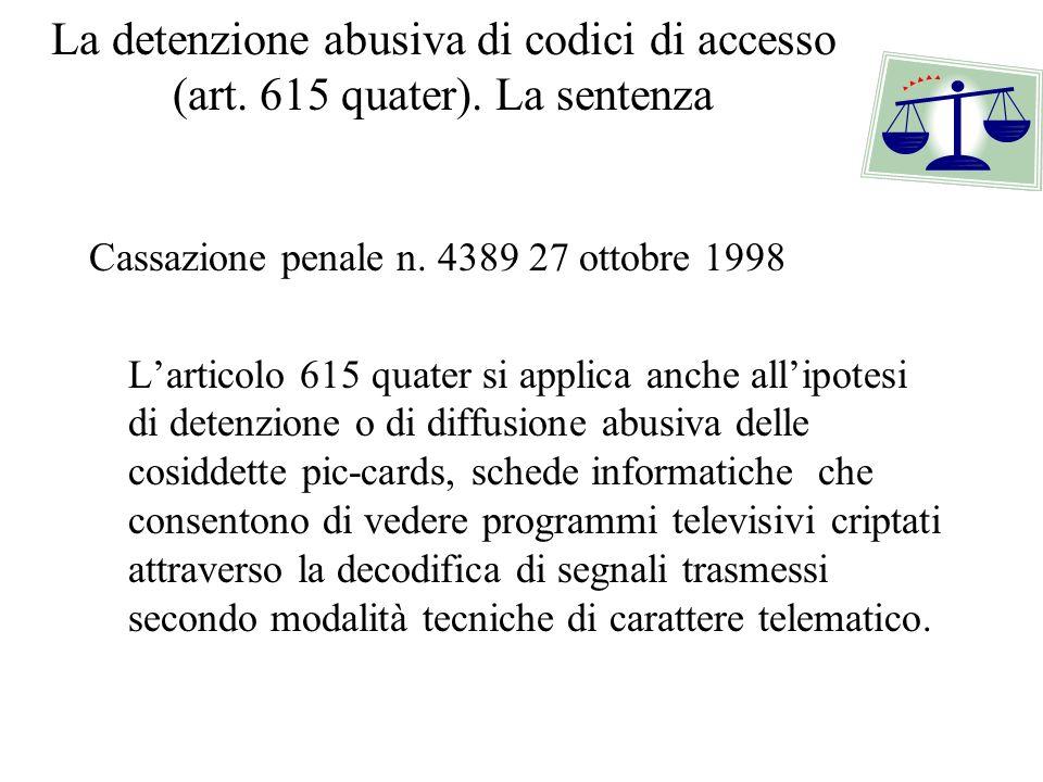 La detenzione abusiva di codici di accesso (art. 615 quater). La sentenza Cassazione penale n. 4389 27 ottobre 1998 Larticolo 615 quater si applica an
