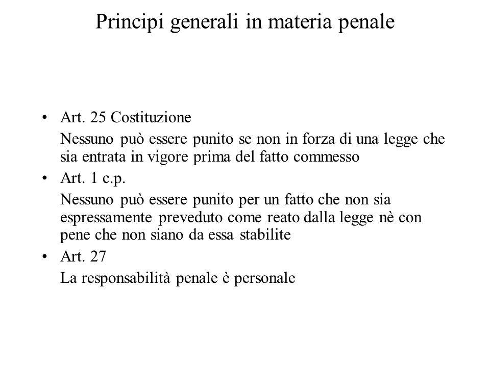 Principi generali in materia penale Art. 25 Costituzione Nessuno può essere punito se non in forza di una legge che sia entrata in vigore prima del fa