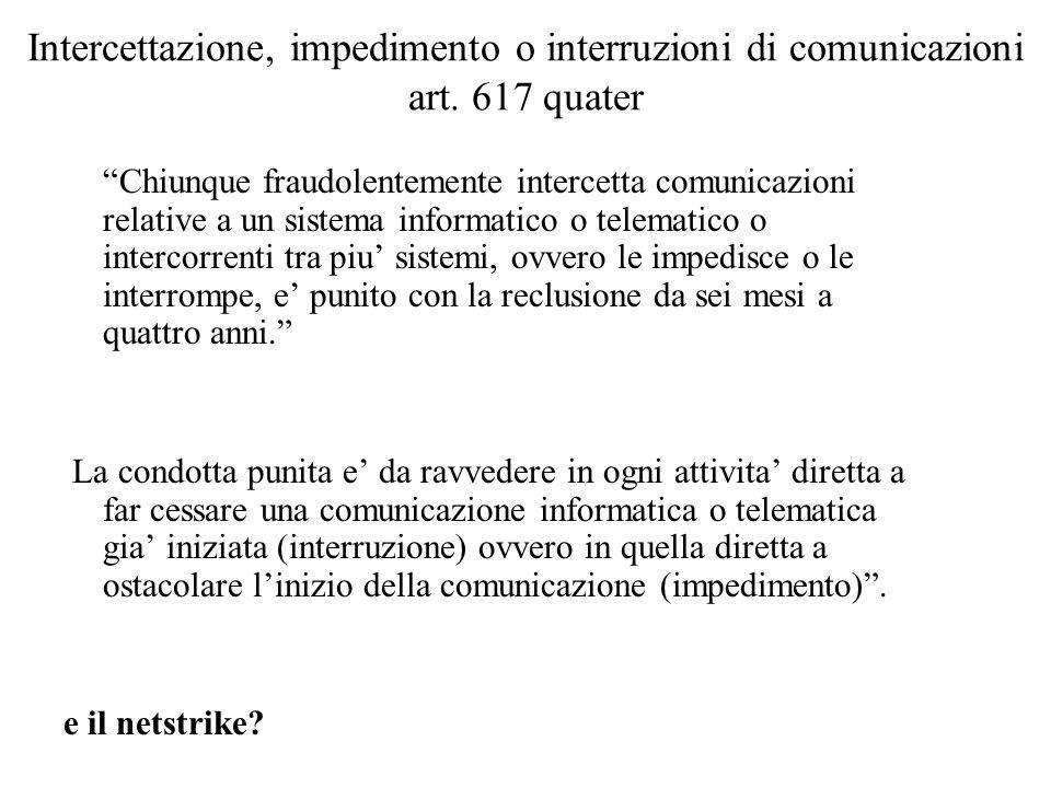 Intercettazione, impedimento o interruzioni di comunicazioni art. 617 quater Chiunque fraudolentemente intercetta comunicazioni relative a un sistema
