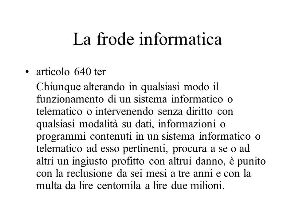 La frode informatica articolo 640 ter Chiunque alterando in qualsiasi modo il funzionamento di un sistema informatico o telematico o intervenendo senz