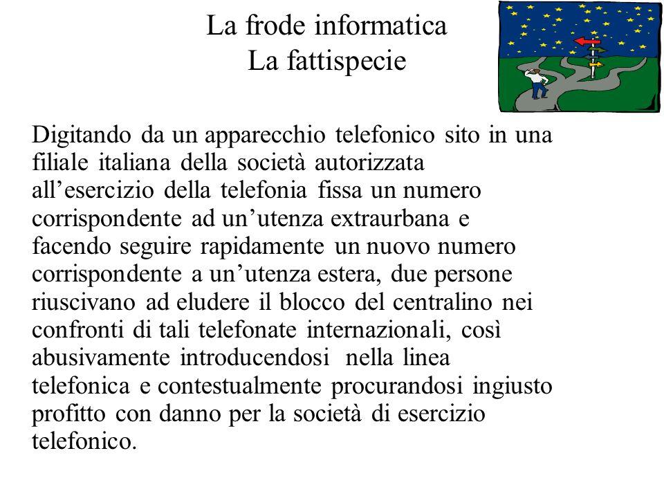 La frode informatica La fattispecie Digitando da un apparecchio telefonico sito in una filiale italiana della società autorizzata allesercizio della t