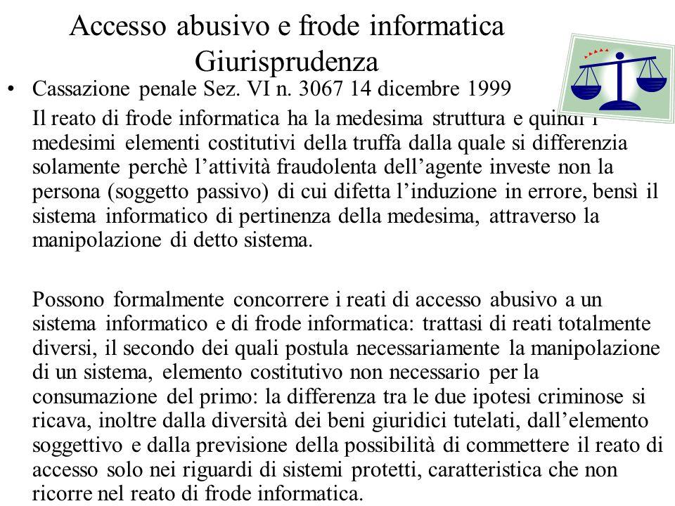 Accesso abusivo e frode informatica Giurisprudenza Cassazione penale Sez. VI n. 3067 14 dicembre 1999 Il reato di frode informatica ha la medesima str